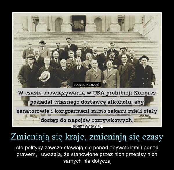 Zmieniają się kraje, zmieniają się czasy – Ale politycy zawsze stawiają się ponad obywatelami i ponad prawem, i uważają, że stanowione przez nich przepisy nich samych nie dotyczą