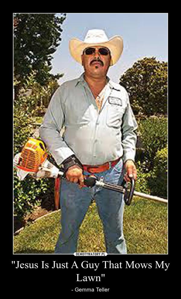 """Jesus Is Just A Guy That Mows My Lawn"" – - Gemma Teller"