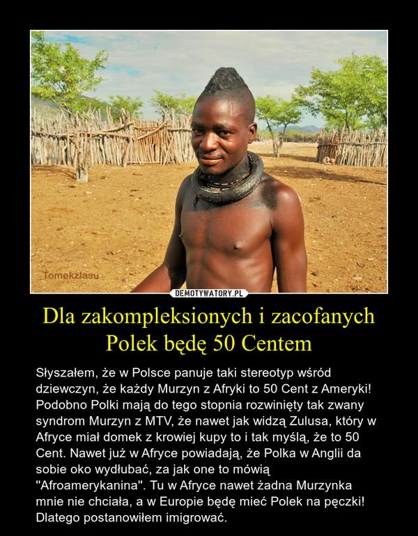 Dla zakompleksionych i zacofanych Polek będę 50 Centem – Słyszałem, że w Polsce panuje taki stereotyp wśród dziewczyn, że każdy Murzyn z Afryki to 50 Cent z Ameryki! Podobno Polki mają do tego stopnia rozwinięty tak zwany syndrom Murzyn z MTV, że nawet jak widzą Zulusa, który w Afryce miał domek z krowiej kupy to i tak myślą, że to 50 Cent. Nawet już w Afryce powiadają, że Polka w Anglii da sobie oko wydłubać, za jak one to mówią ''Afroamerykanina''. Tu w Afryce nawet żadna Murzynka mnie nie chciała, a w Europie będę mieć Polek na pęczki! Dlatego postanowiłem imigrować.