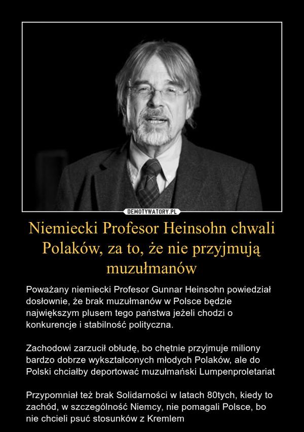 Niemiecki Profesor Heinsohn chwali Polaków, za to, że nie przyjmują muzułmanów – Poważany niemiecki Profesor Gunnar Heinsohn powiedział dosłownie, że brak muzułmanów w Polsce będzie największym plusem tego państwa jeżeli chodzi o konkurencje i stabilność polityczna. Zachodowi zarzucił obłudę, bo chętnie przyjmuje miliony bardzo dobrze wykształconych młodych Polaków, ale do Polski chciałby deportować muzułmański LumpenproletariatPrzypomniał też brak Solidarności w latach 80tych, kiedy to zachód, w szczególność Niemcy, nie pomagali Polsce, bo nie chcieli psuć stosunków z Kremlem