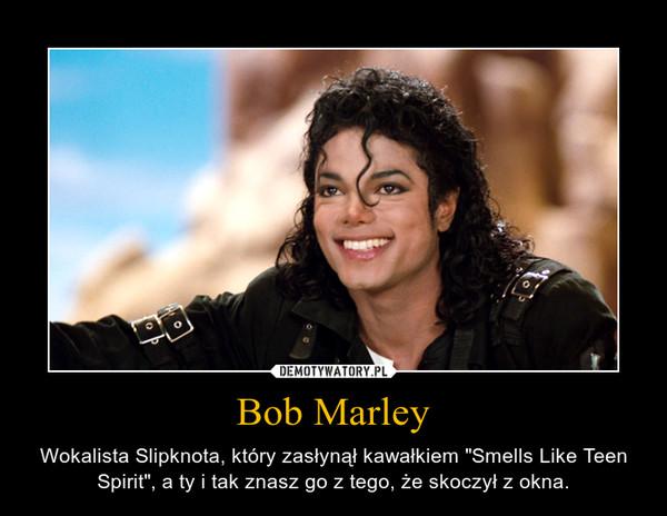 """Bob Marley – Wokalista Slipknota, który zasłynął kawałkiem """"Smells Like Teen Spirit"""", a ty i tak znasz go z tego, że skoczył z okna."""