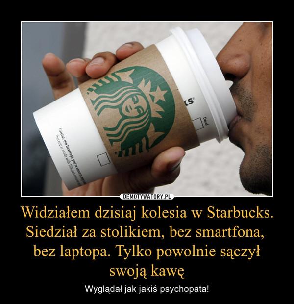 Widziałem dzisiaj kolesia w Starbucks. Siedział za stolikiem, bez smartfona, bez laptopa. Tylko powolnie sączyłswoją kawę – Wyglądał jak jakiś psychopata!