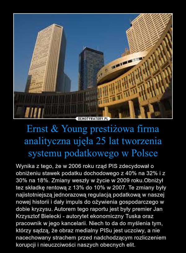 Ernst & Young prestiżowa firma analityczna ujęła 25 lat tworzenia systemu podatkowego w Polsce – Wynika z tego, że w 2006 roku rząd PIS zdecydował o obniżeniu stawek podatku dochodowego z 40% na 32% i z 30% na 18%. Zmiany weszły w życie w 2009 roku.Obniżył tez składkę rentową z 13% do 10% w 2007. Te zmiany były najistotniejszą jednorazową regulacją podatkową w naszej nowej historii i dały impuls do ożywienia gospodarczego w dobie kryzysu. Autorem tego raportu jest były premier Jan Krzysztof Bielecki - autorytet ekonomiczny Tuska oraz pracownik w jego kancelarii. Niech to da do myślenia tym, którzy sądzą, że obraz medialny PISu jest uczciwy, a nie nacechowany strachem przed nadchodzącym rozliczeniem korupcji i nieuczciwości naszych obecnych elit.