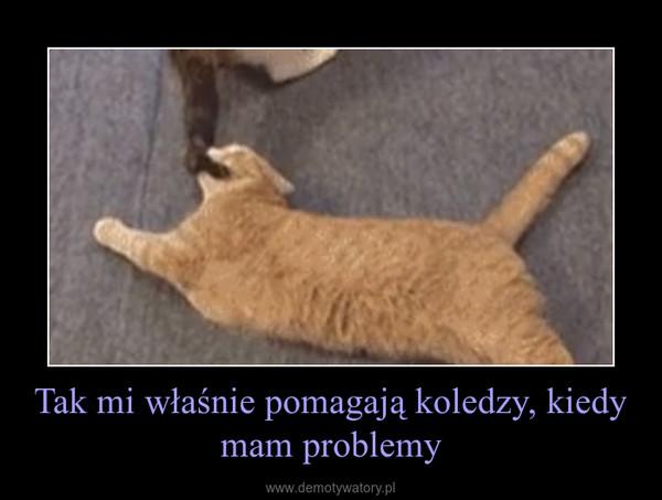 Tak mi właśnie pomagają koledzy, kiedy mam problemy –