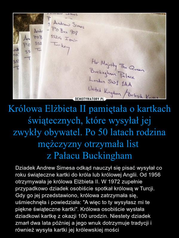 """Królowa Elżbieta II pamiętała o kartkach świątecznych, które wysyłał jejzwykły obywatel. Po 50 latach rodzina mężczyzny otrzymała list z Pałacu Buckingham – Dziadek Andrew Simesa odkąd nauczył się pisać wysyłał co roku świąteczne kartki do króla lub królowej Anglii. Od 1956 otrzymywała je królowa Elżbieta II. W 1972 zupełnie przypadkowo dziadek osobiście spotkał królową w Turcji. Gdy go jej przedstawiono, królowa zatrzymała się, uśmiechnęła i powiedziała: """"A więc to ty wysyłasz mi te piękne świąteczne kartki"""". Królowa osobiście wysłała dziadkowi kartkę z okazji 100 urodzin. Niestety dziadek zmarł dwa lata później a jego wnuk dotrzymuje tradycji i również wysyła kartki jej królewskiej mości"""
