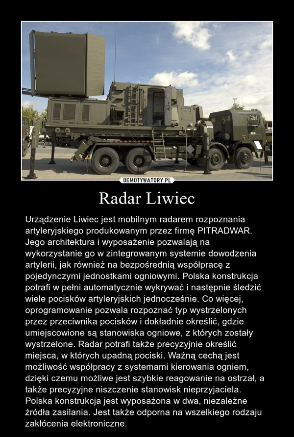 Radar Liwiec – Urządzenie Liwiec jest mobilnym radarem rozpoznania artyleryjskiego produkowanym przez firmę PITRADWAR. Jego architektura i wyposażenie pozwalają na wykorzystanie go w zintegrowanym systemie dowodzenia artylerii, jak również na bezpośrednią współpracę z pojedynczymi jednostkami ogniowymi. Polska konstrukcja potrafi w pełni automatycznie wykrywać i następnie śledzić wiele pocisków artyleryjskich jednocześnie. Co więcej, oprogramowanie pozwala rozpoznać typ wystrzelonych przez przeciwnika pocisków i dokładnie określić, gdzie umiejscowione są stanowiska ogniowe, z których zostały wystrzelone. Radar potrafi także precyzyjnie określić miejsca, w których upadną pociski. Ważną cechą jest możliwość współpracy z systemami kierowania ogniem, dzięki czemu możliwe jest szybkie reagowanie na ostrzał, a także precyzyjne niszczenie stanowisk nieprzyjaciela. Polska konstrukcja jest wyposażona w dwa, niezależne źródła zasilania. Jest także odporna na wszelkiego rodzaju zakłócenia elektroniczne.
