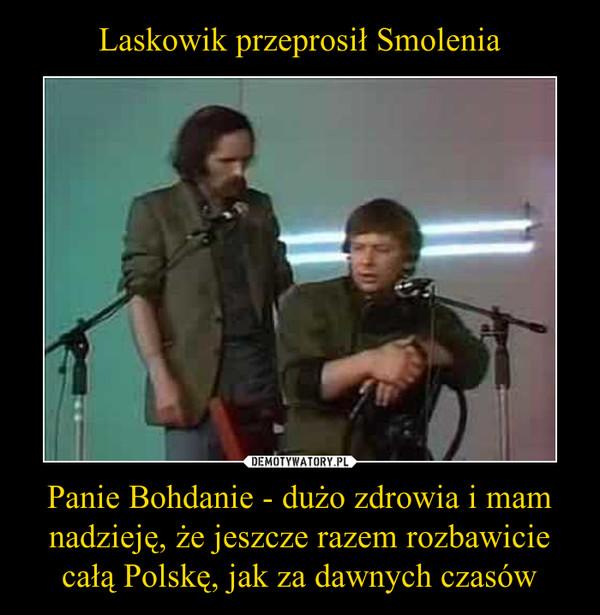 Panie Bohdanie - dużo zdrowia i mam nadzieję, że jeszcze razem rozbawicie całą Polskę, jak za dawnych czasów –