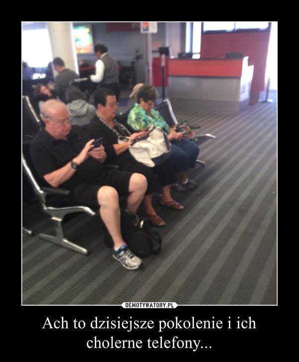 Ach to dzisiejsze pokolenie i ich cholerne telefony... –