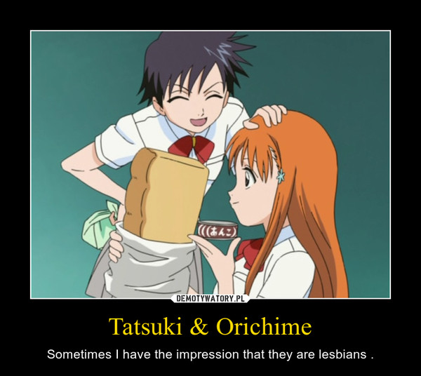 Tatsuki & Orichime – Sometimes I have the impression that they are lesbians .