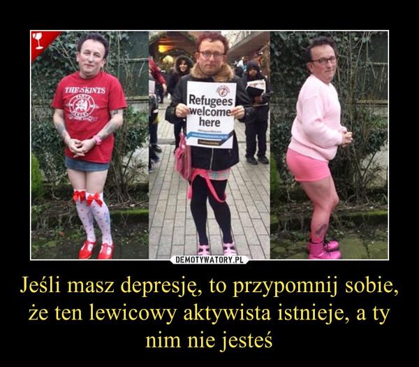 Jeśli masz depresję, to przypomnij sobie, że ten lewicowy aktywista istnieje, a ty nim nie jesteś –