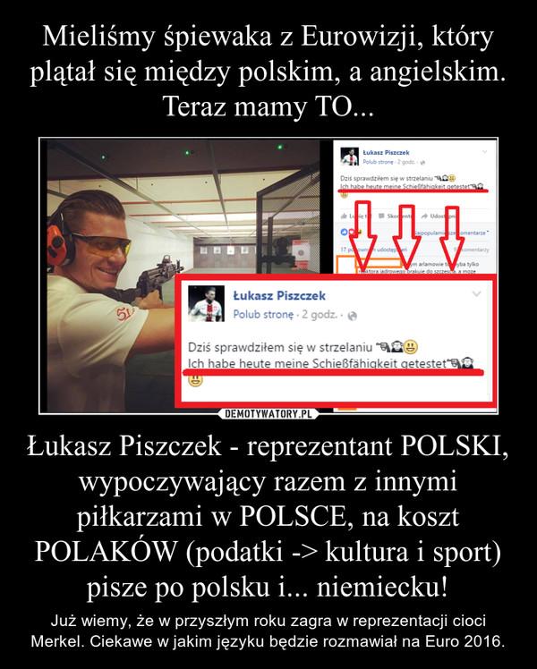 Łukasz Piszczek - reprezentant POLSKI, wypoczywający razem z innymi piłkarzami w POLSCE, na koszt POLAKÓW (podatki -> kultura i sport) pisze po polsku i... niemiecku! – Już wiemy, że w przyszłym roku zagra w reprezentacji cioci Merkel. Ciekawe w jakim języku będzie rozmawiał na Euro 2016.