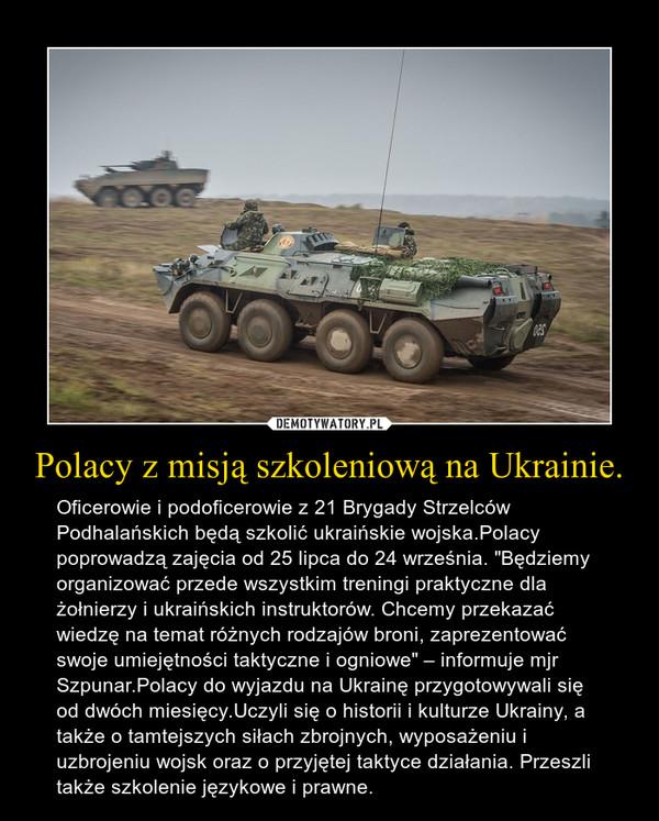 """Polacy z misją szkoleniową na Ukrainie. – Oficerowie i podoficerowie z 21 Brygady Strzelców Podhalańskich będą szkolić ukraińskie wojska.Polacy poprowadzą zajęcia od 25 lipca do 24 września. """"Będziemy organizować przede wszystkim treningi praktyczne dla żołnierzy i ukraińskich instruktorów. Chcemy przekazać wiedzę na temat różnych rodzajów broni, zaprezentować swoje umiejętności taktyczne i ogniowe"""" – informuje mjr Szpunar.Polacy do wyjazdu na Ukrainę przygotowywali się od dwóch miesięcy.Uczyli się o historii i kulturze Ukrainy, a także o tamtejszych siłach zbrojnych, wyposażeniu i uzbrojeniu wojsk oraz o przyjętej taktyce działania. Przeszli także szkolenie językowe i prawne."""