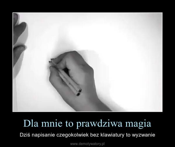 Dla mnie to prawdziwa magia – Dziś napisanie czegokolwiek bez klawiatury to wyzwanie