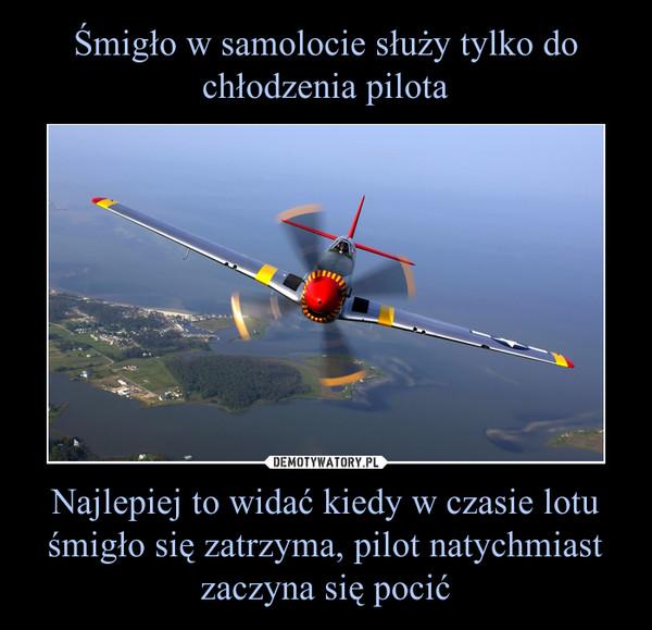 Najlepiej to widać kiedy w czasie lotu śmigło się zatrzyma, pilot natychmiast zaczyna się pocić –