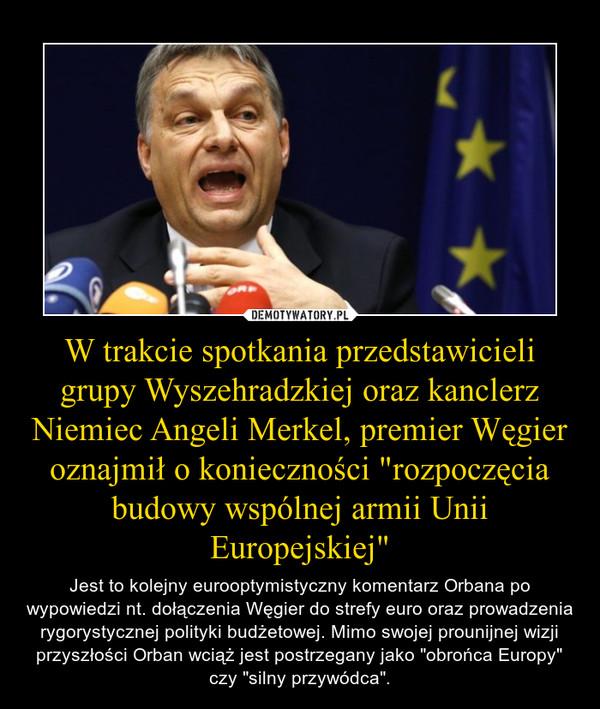 """W trakcie spotkania przedstawicieli grupy Wyszehradzkiej oraz kanclerz Niemiec Angeli Merkel, premier Węgier oznajmił o konieczności """"rozpoczęcia budowy wspólnej armii Unii Europejskiej"""" – Jest to kolejny eurooptymistyczny komentarz Orbana po wypowiedzi nt. dołączenia Węgier do strefy euro oraz prowadzenia rygorystycznej polityki budżetowej. Mimo swojej prounijnej wizji przyszłości Orban wciąż jest postrzegany jako """"obrońca Europy"""" czy """"silny przywódca""""."""