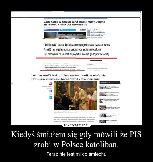 Kiedyś śmiałem się gdy mówili że PIS zrobi w Polsce katoliban.
