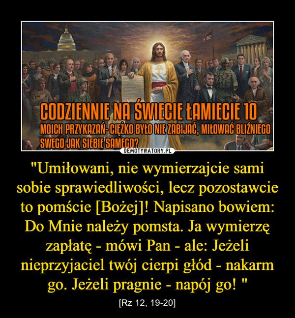 """""""Umiłowani, nie wymierzajcie sami sobie sprawiedliwości, lecz pozostawcie to pomście [Bożej]! Napisano bowiem: Do Mnie należy pomsta. Ja wymierzę zapłatę - mówi Pan - ale: Jeżeli nieprzyjaciel twój cierpi głód - nakarm go. Jeżeli pragnie - napój go!  – [Rz 12, 19-20]"""