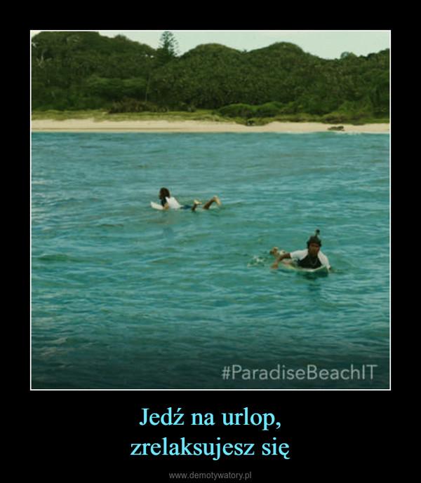 Jedź na urlop,zrelaksujesz się –