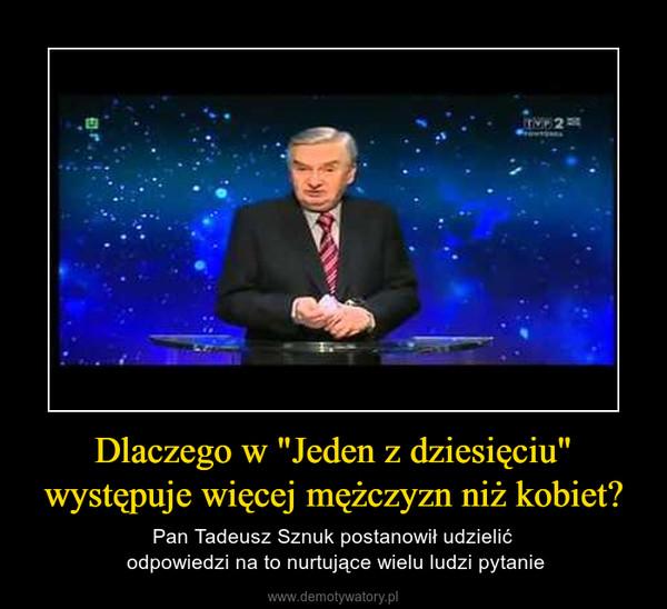 """Dlaczego w """"Jeden z dziesięciu"""" występuje więcej mężczyzn niż kobiet? – Pan Tadeusz Sznuk postanowił udzielić odpowiedzi na to nurtujące wielu ludzi pytanie"""