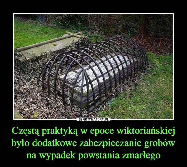 Częstą praktyką w epoce wiktoriańskiej było dodatkowe zabezpieczanie grobów na wypadek powstania zmarłego –