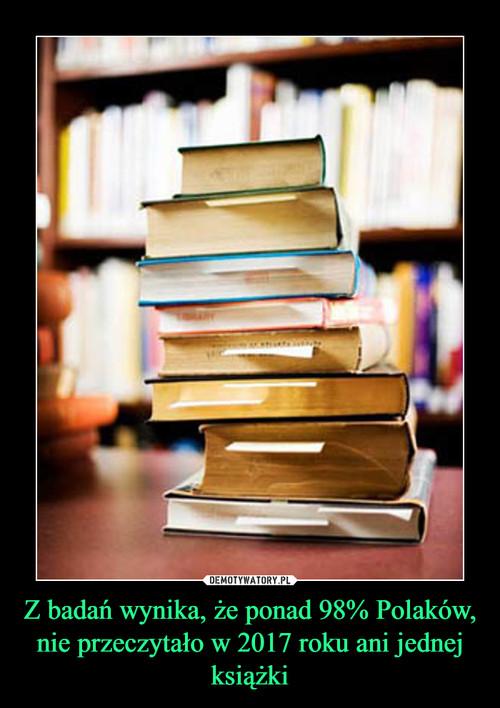 Z badań wynika, że ponad 98% Polaków, nie przeczytało w 2017 roku ani jednej książki