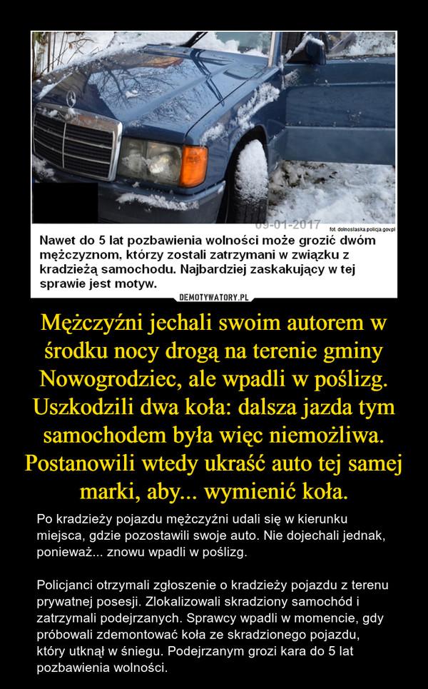 Mężczyźni jechali swoim autorem w środku nocy drogą na terenie gminy Nowogrodziec, ale wpadli w poślizg. Uszkodzili dwa koła: dalsza jazda tym samochodem była więc niemożliwa. Postanowili wtedy ukraść auto tej samej marki, aby... wymienić koła. – Po kradzieży pojazdu mężczyźni udali się w kierunku miejsca, gdzie pozostawili swoje auto. Nie dojechali jednak, ponieważ... znowu wpadli w poślizg. Policjanci otrzymali zgłoszenie o kradzieży pojazdu z terenu prywatnej posesji. Zlokalizowali skradziony samochód i zatrzymali podejrzanych. Sprawcy wpadli w momencie, gdy próbowali zdemontować koła ze skradzionego pojazdu, który utknął w śniegu. Podejrzanym grozi kara do 5 lat pozbawienia wolności.