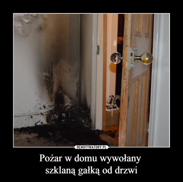 Pożar w domu wywołany szklaną gałką od drzwi –