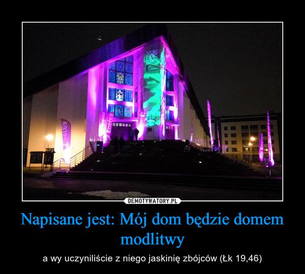 Napisane jest: Mój dom będzie domem modlitwy – a wy uczyniliście z niego jaskinię zbójców (Łk 19,46)