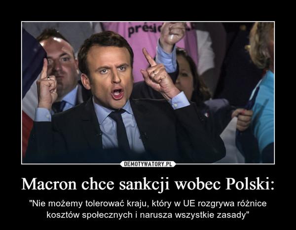 """Macron chce sankcji wobec Polski: – """"Nie możemy tolerować kraju, który w UE rozgrywa różnice kosztów społecznych i narusza wszystkie zasady"""""""