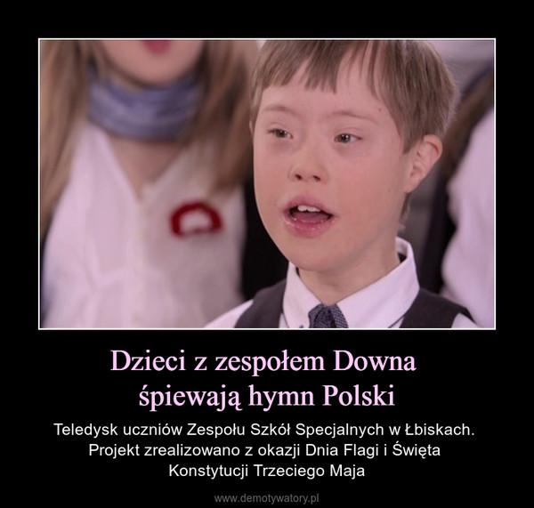 Dzieci z zespołem Downa śpiewają hymn Polski – Teledysk uczniów Zespołu Szkół Specjalnych w Łbiskach. Projekt zrealizowano z okazji Dnia Flagi i Święta Konstytucji Trzeciego Maja