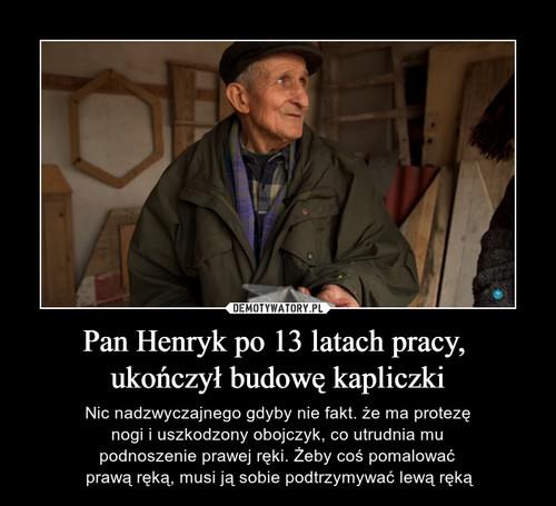 Pan Henryk po 13 latach pracy,  ukończył budowę kapliczki