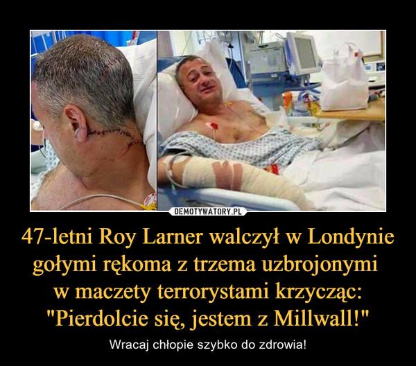 """47-letni Roy Larner walczył w Londynie gołymi rękoma z trzema uzbrojonymi w maczety terrorystami krzycząc: """"Pierdolcie się, jestem z Millwall!"""" – Wracaj chłopie szybko do zdrowia!"""