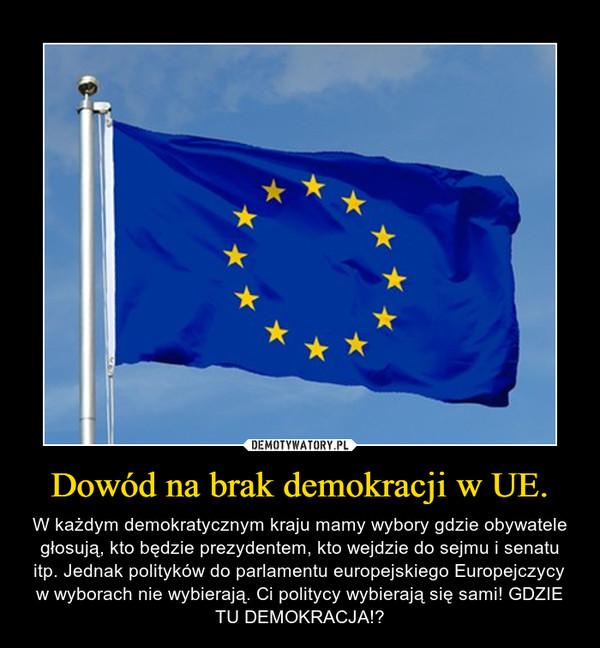Dowód na brak demokracji w UE. – W każdym demokratycznym kraju mamy wybory gdzie obywatele głosują, kto będzie prezydentem, kto wejdzie do sejmu i senatu itp. Jednak polityków do parlamentu europejskiego Europejczycy w wyborach nie wybierają. Ci politycy wybierają się sami! GDZIE TU DEMOKRACJA!?