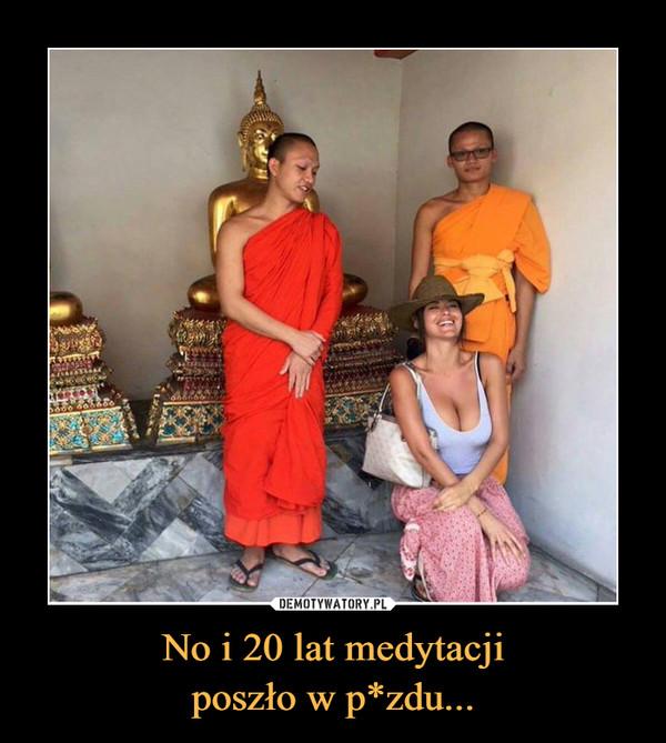 No i 20 lat medytacjiposzło w p*zdu... –