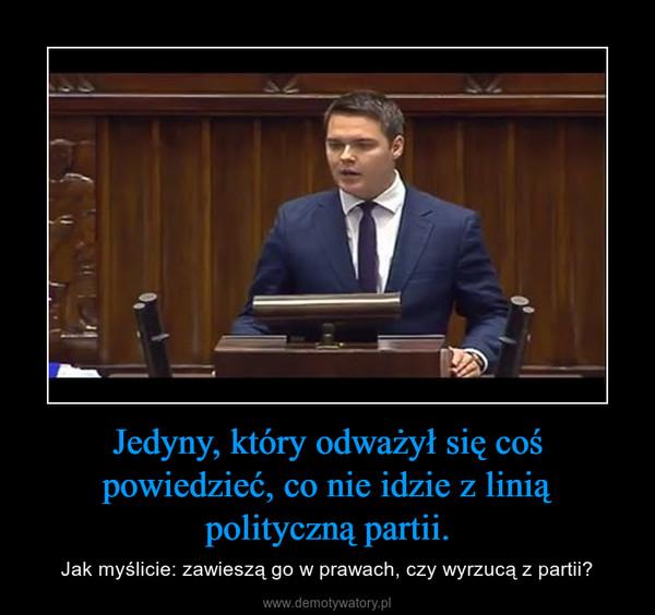 Jedyny, który odważył się coś powiedzieć, co nie idzie z linią polityczną partii. – Jak myślicie: zawieszą go w prawach, czy wyrzucą z partii?