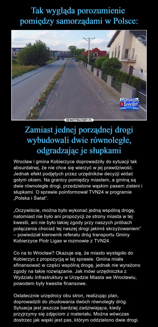 """Zamiast jednej porządnej drogi wybudowali dwie równoległe, odgradzając je słupkami – Wrocław i gmina Kobierzyce doprowadziły do sytuacji tak absurdalnej, że nie chce się wierzyć w jej prawdziwość. Jednak efekt podjętych przez urzędników decyzji widać gołym okiem. Na granicy pomiędzy miastem, a gminą są dwie równoległe drogi, przedzielone wąskim pasem zieleni i słupkami. O sprawie poinformował TVN24 w programie """"Polska i Świat"""".""""Oczywiście, można było wykonać jedną wspólną drogę, natomiast nie było ani propozycji ze strony miasta w tej kwestii, ani nie było takiej zgody przy naszych próbach połączenia chociaż tej naszej drogi jakimś skrzyżowaniem"""" – powiedział kierownik referatu dróg transportu Gminy Kobierzyce Piotr Ligas w rozmowie z TVN24.Co na to Wrocław? Okazuje się, że miasto wystąpiło do Kobierzyc z propozycją w tej sprawie. Gmina miała sfinansować w części wspólną drogę, jednak nie wyrażono zgody na takie rozwiązanie. Jak mówi urzędniczka z Wydziału Infrastruktury w Urzędzie Miasta we Wrocławiu, powodem były kwestie finansowe.Ostatecznie urzędnicy obu stron, realizując plan, doprowadzili do zbudowania dwóch równoległy dróg. Sytuacja jest jeszcze bardziej zadziwiająca, kiedy przyjrzymy się zdjęciom z materiału. Można wówczas dostrzec jak wąski jest pas, którym oddzielono dwie drogi."""