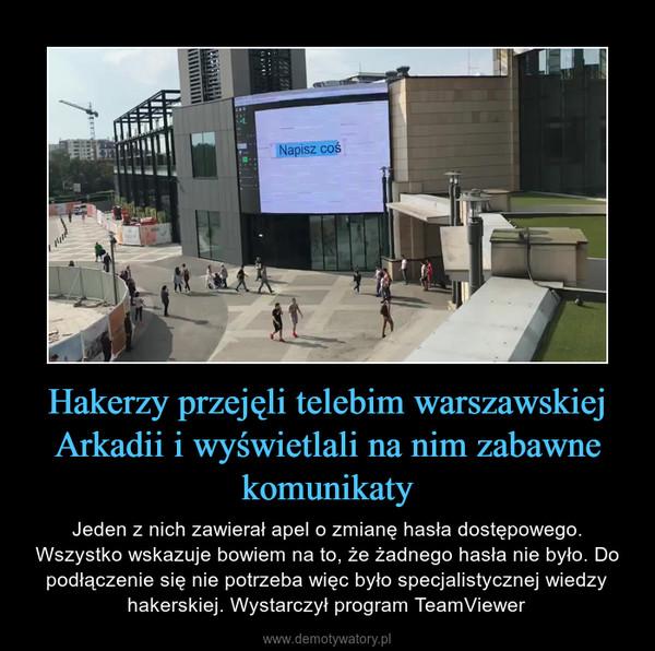 Hakerzy przejęli telebim warszawskiej Arkadii i wyświetlali na nim zabawne komunikaty – Jeden z nich zawierał apel o zmianę hasła dostępowego. Wszystko wskazuje bowiem na to, że żadnego hasła nie było. Do podłączenie się nie potrzeba więc było specjalistycznej wiedzy hakerskiej. Wystarczył program TeamViewer