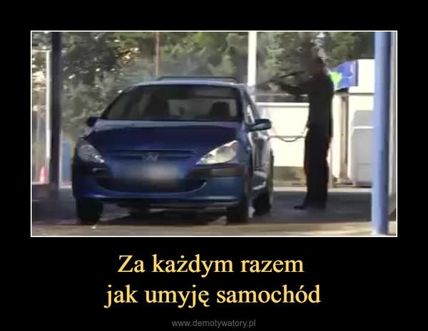 Za każdym razem jak umyję samochód –