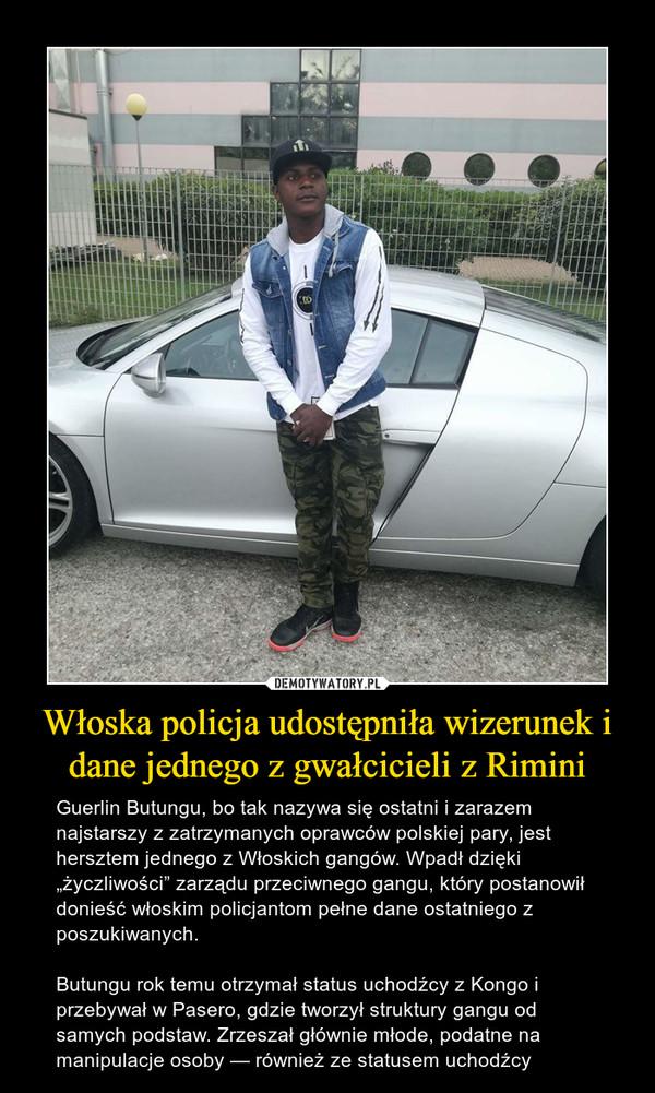 """Włoska policja udostępniła wizerunek i dane jednego z gwałcicieli z Rimini – Guerlin Butungu, bo tak nazywa się ostatni i zarazem najstarszy z zatrzymanych oprawców polskiej pary, jest hersztem jednego z Włoskich gangów. Wpadł dzięki """"życzliwości"""" zarządu przeciwnego gangu, który postanowił donieść włoskim policjantom pełne dane ostatniego z poszukiwanych.Butungu rok temu otrzymał status uchodźcy z Kongo i przebywał w Pasero, gdzie tworzył struktury gangu od samych podstaw. Zrzeszał głównie młode, podatne na manipulacje osoby — również ze statusem uchodźcy"""