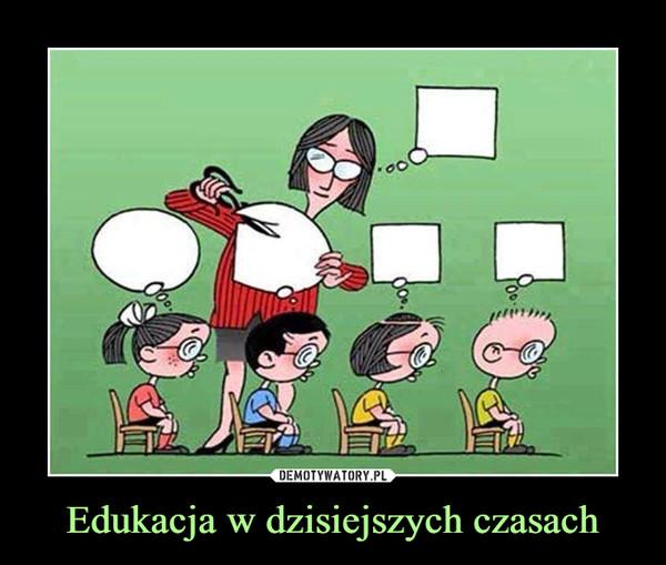 Edukacja w dzisiejszych czasach –
