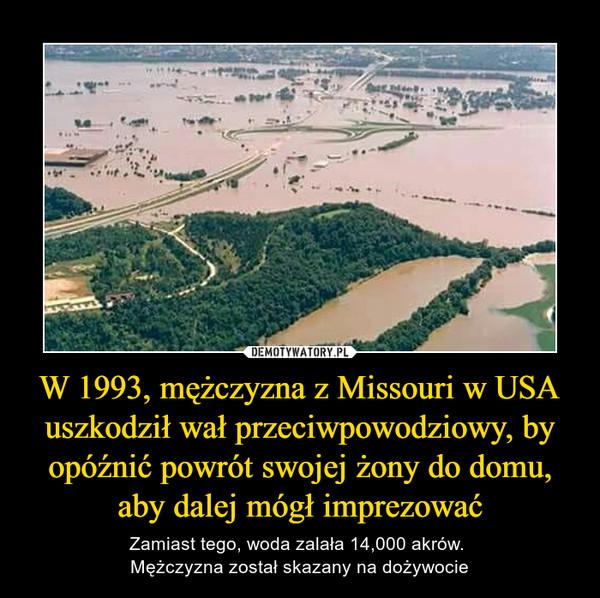 W 1993, mężczyzna z Missouri w USA uszkodził wał przeciwpowodziowy, by opóźnić powrót swojej żony do domu, aby dalej mógł imprezować – Zamiast tego, woda zalała 14,000 akrów. Mężczyzna został skazany na dożywocie