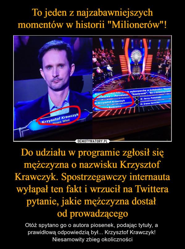 Do udziału w programie zgłosił się mężczyzna o nazwisku Krzysztof Krawczyk. Spostrzegawczy internauta wyłapał ten fakt i wrzucił na Twittera pytanie, jakie mężczyzna dostał od prowadzącego – Otóż spytano go o autora piosenek, podając tytuły, a prawidłową odpowiedzią był... Krzysztof Krawczyk! Niesamowity zbieg okoliczności
