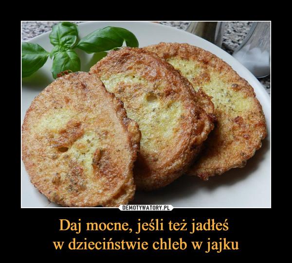 Daj mocne, jeśli też jadłeś w dzieciństwie chleb w jajku –