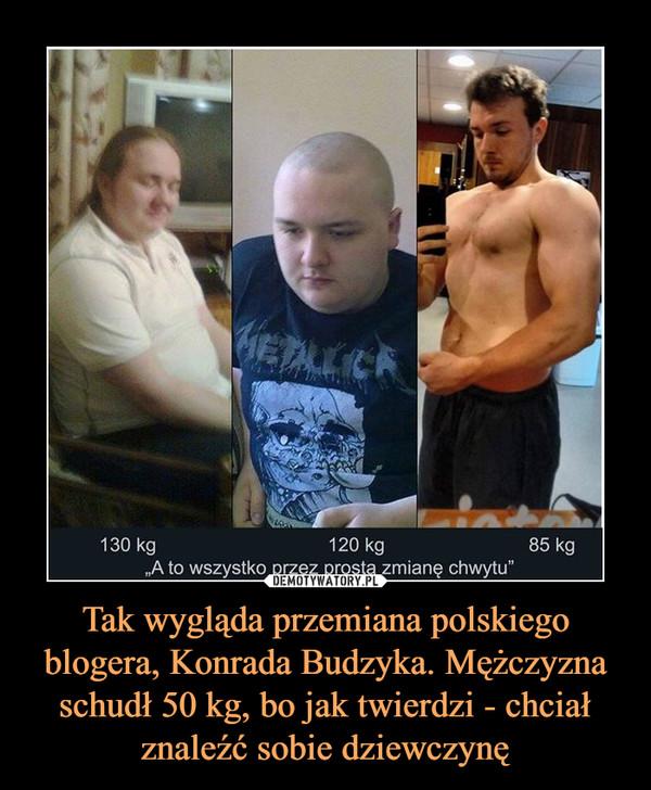 Tak wygląda przemiana polskiego blogera, Konrada Budzyka. Mężczyzna schudł 50 kg, bo jak twierdzi - chciał znaleźć sobie dziewczynę –