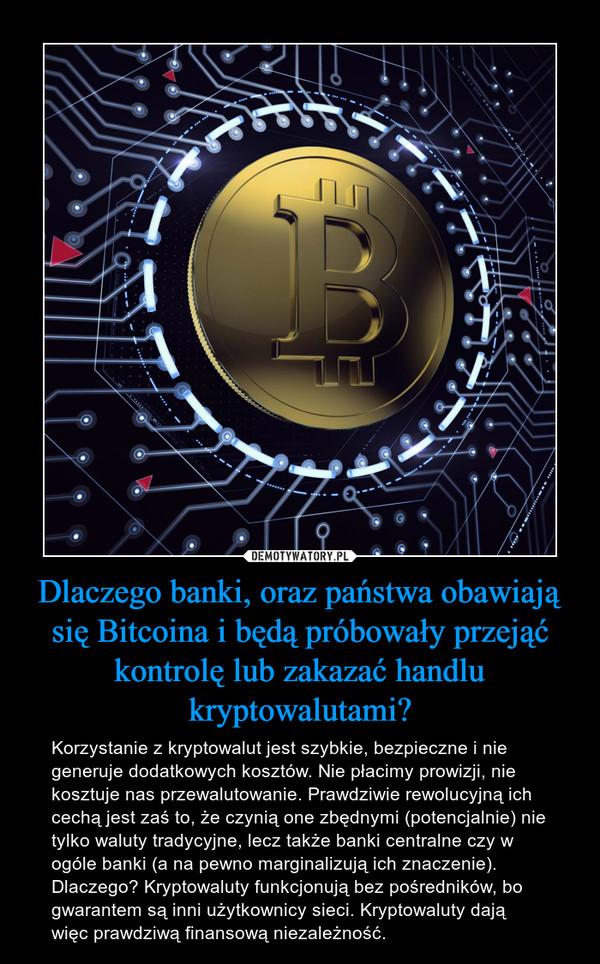 Dlaczego banki, oraz państwa obawiają się Bitcoina i będą próbowały przejąć kontrolę lub zakazać handlu kryptowalutami? – Korzystanie z kryptowalut jest szybkie, bezpieczne i nie generuje dodatkowych kosztów. Nie płacimy prowizji, nie kosztuje nas przewalutowanie. Prawdziwie rewolucyjną ich cechą jest zaś to, że czynią one zbędnymi (potencjalnie) nie tylko waluty tradycyjne, lecz także banki centralne czy w ogóle banki (a na pewno marginalizują ich znaczenie). Dlaczego? Kryptowaluty funkcjonują bez pośredników, bo gwarantem są inni użytkownicy sieci. Kryptowaluty dają więc prawdziwą finansową niezależność.