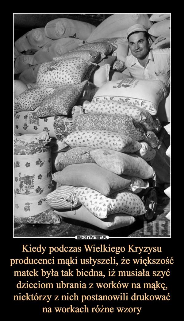 Kiedy podczas Wielkiego Kryzysu producenci mąki usłyszeli, że większość matek była tak biedna, iż musiała szyć dzieciom ubrania z worków na mąkę, niektórzy z nich postanowili drukować na workach różne wzory –