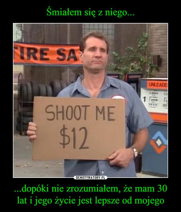 ...dopóki nie zrozumiałem, że mam 30 lat i jego życie jest lepsze od mojego –  Shoot me $12 Tire sa