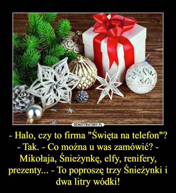 """- Halo, czy to firma """"Święta na telefon""""? - Tak. - Co można u was zamówić? - Mikołaja, Śnieżynkę, elfy, renifery, prezenty... - To poproszę trzy Śnieżynki i dwa litry wódki! –"""