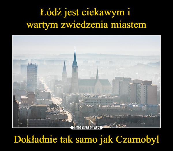 Dokładnie tak samo jak Czarnobyl –