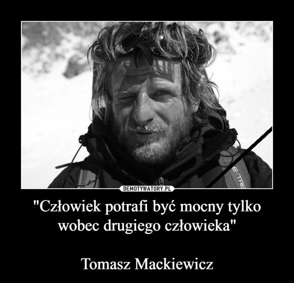 """""""Człowiek potrafi być mocny tylko wobec drugiego człowieka""""Tomasz Mackiewicz –"""